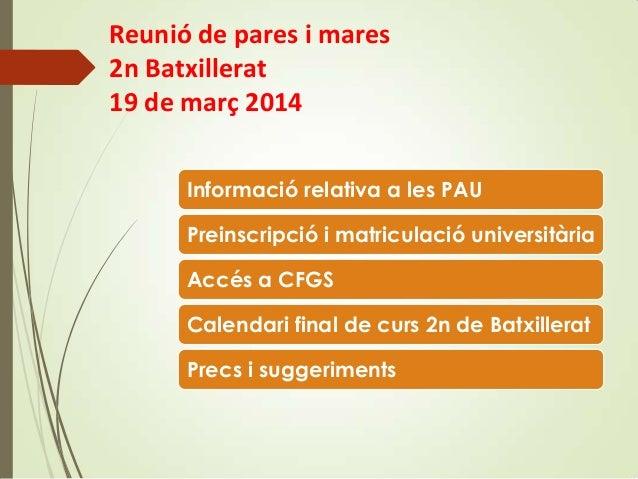 Reunió de pares i mares 2n Batxillerat 19 de març 2014 Informació relativa a les PAU Preinscripció i matriculació universi...