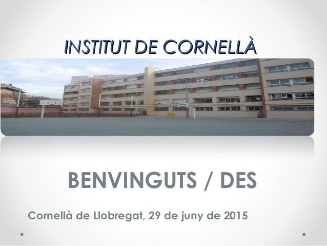 INSTITUT DE CORNELLÀINSTITUT DE CORNELLÀ BENVINGUTS / DES Cornellà de Llobregat, 29 de juny de 2015
