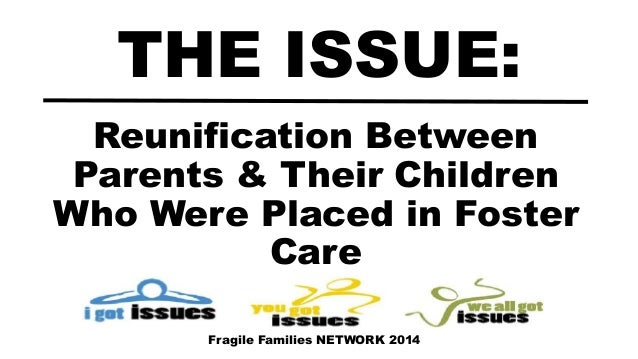 Reunification Between Parents & Their Children Who Were Placed in Foster Care THE ISSUE: Fragile Families NETWORK 2014