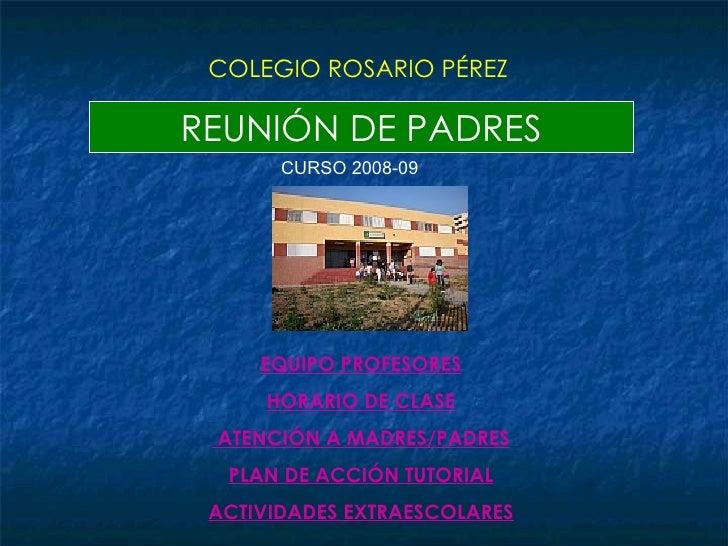 REUNIÓN DE PADRES COLEGIO ROSARIO PÉREZ CURSO 2008-09 EQUIPO PROFESORES HORARIO DE CLASE ATENCIÓN A MADRES/PADRES PLAN DE ...