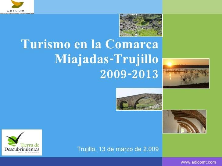 Turismo  en la Comarca Miajadas-Trujillo 2009-2013 Trujillo, 13 de  marzo  de 2.009 www.adicomt.com