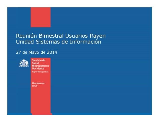 Reunión Bimestral Usuarios Rayen Unidad Sistemas de Información 27 de Mayo de 2014