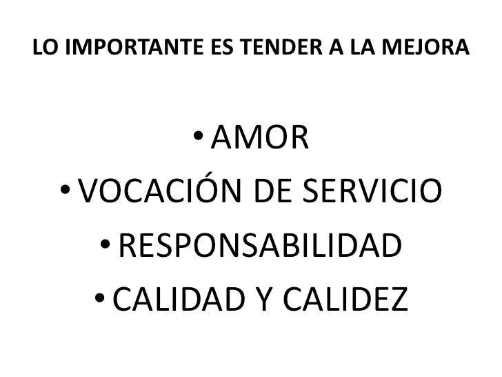 LO IMPORTANTE ES TENDER A LA MEJORA               • AMOR   • VOCACIÓN DE SERVICIO      • RESPONSABILIDAD      • CALIDAD Y ...
