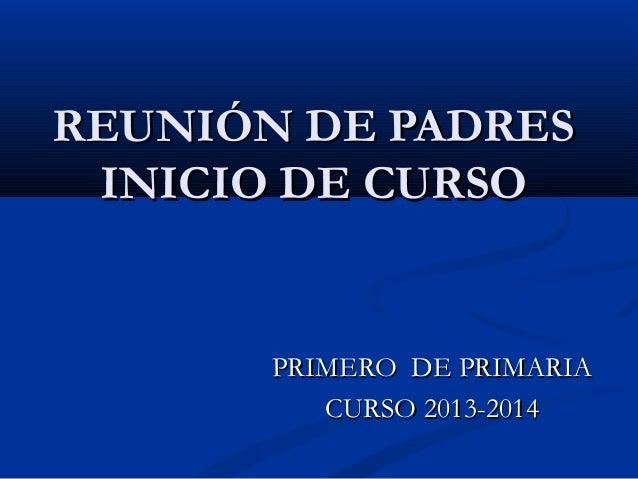 REUNIÓN DE PADRESREUNIÓN DE PADRES INICIO DE CURSOINICIO DE CURSO PRIMERO DE PRIMARIAPRIMERO DE PRIMARIA CURSO 2013-2014CU...