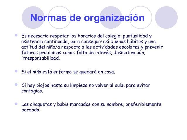 Normas de organización  Es necesario respetar los horarios del colegio, puntualidad y asistencia continuada, para consegu...