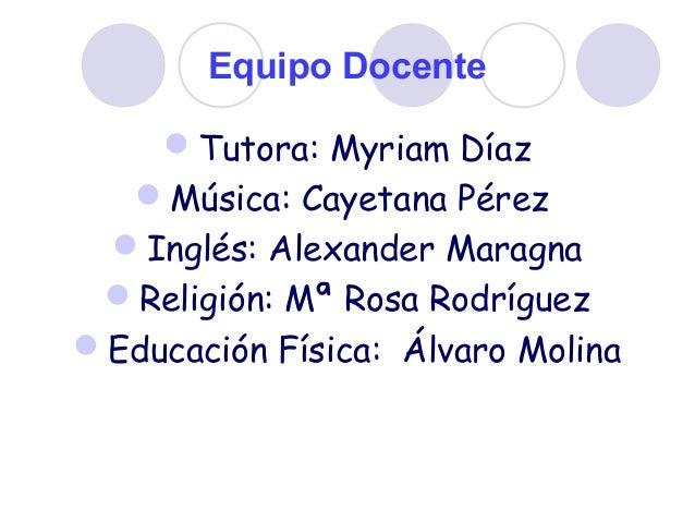 Equipo Docente Tutora: Myriam Díaz Música: Cayetana Pérez Inglés: Alexander Maragna Religión: Mª Rosa Rodríguez Educa...