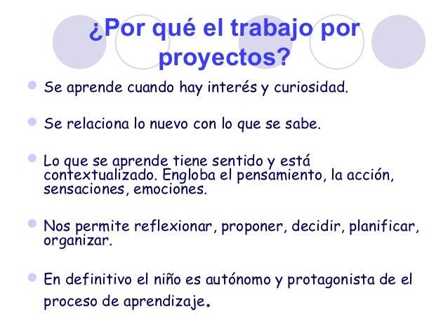 ¿Por qué el trabajo por proyectos? Se aprende cuando hay interés y curiosidad. Se relaciona lo nuevo con lo que se sabe....