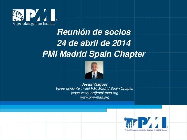 Reunión mensual de socios © Jesús Vázquez 1 Reunión de socios 24 de abril de 2014 PMI Madrid Spain Chapter Jesús Vázquez V...