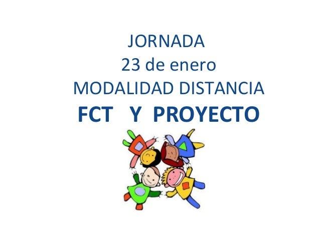 JORNADA23 de eneroMODALIDAD DISTANCIAFCT Y PROYECTO
