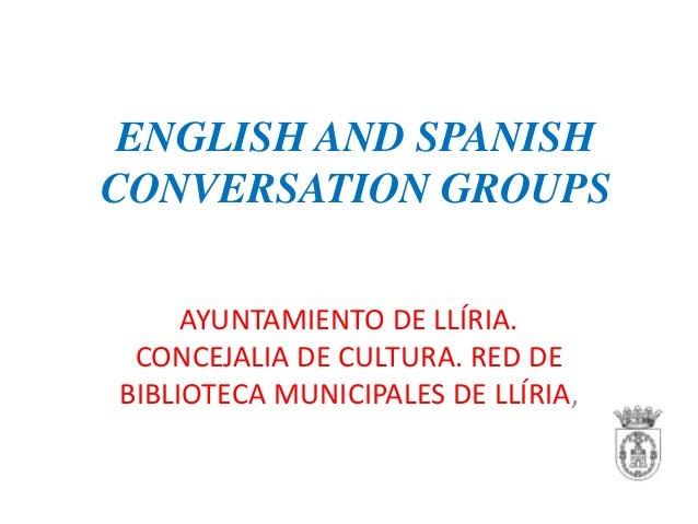 ENGLISH AND SPANISH CONVERSATION GROUPS AYUNTAMIENTO DE LLÍRIA. CONCEJALIA DE CULTURA. RED DE BIBLIOTECA MUNICIPALES DE LL...