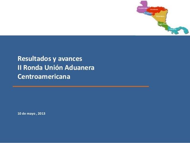 Resultados y avancesII Ronda Unión AduaneraCentroamericana10 de mayo , 2013