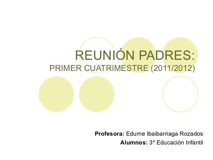 REUNIÓN PADRES: PRIMER CUATRIMESTRE (2011/2012) Profesora:  Edurne Ibaibarriaga Rozados Alumnos:  3º Educación Infantil