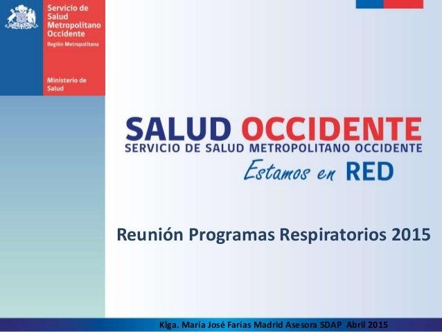 Reunión Programas Respiratorios 2015 Klga. María José Farías Madrid Asesora SDAP Abril 2015