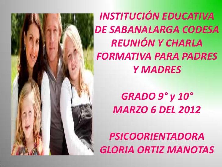 INSTITUCIÓN EDUCATIVADE SABANALARGA CODESA   REUNIÓN Y CHARLAFORMATIVA PARA PADRES        Y MADRES    GRADO 9° y 10°   MAR...
