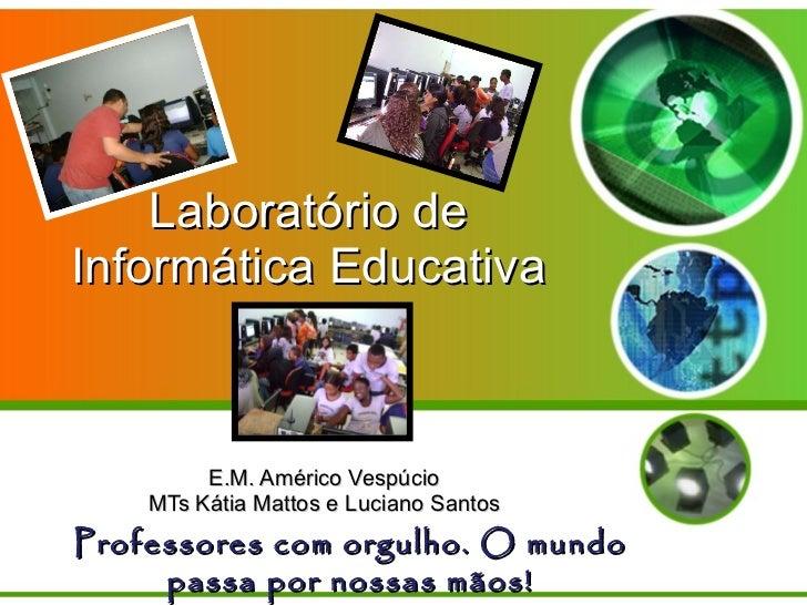 Laboratório de Informática Educativa E.M. Américo Vespúcio MTs Kátia Mattos e Luciano Santos Professores com orgulho. O mu...