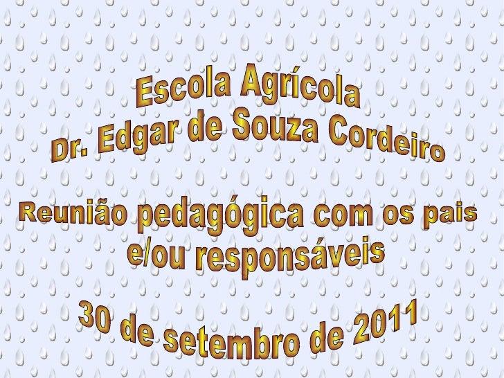 <ul>Escola Agrícola  Dr. Edgar de Souza Cordeiro Reunião pedagógica com os pais e/ou responsáveis 30 de setembro de 2011 <...