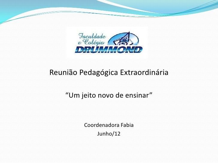 """Reunião Pedagógica Extraordinária    """"Um jeito novo de ensinar""""         Coordenadora Fabia             Junho/12"""