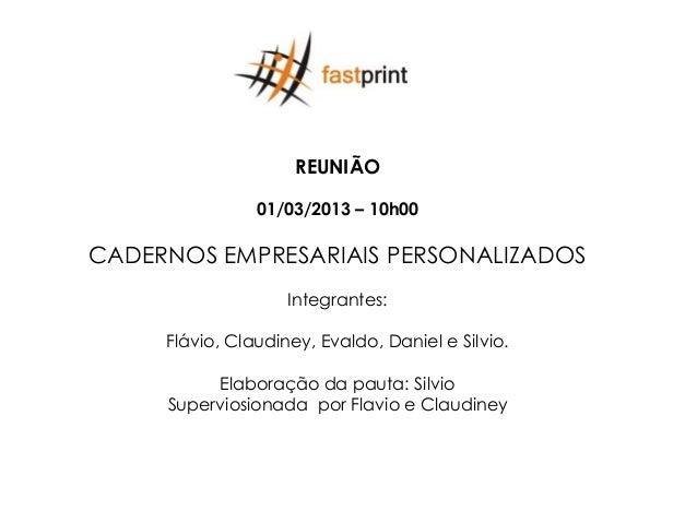 REUNIÃO                01/03/2013 – 10h00CADERNOS EMPRESARIAIS PERSONALIZADOS                    Integrantes:     Flávio, ...