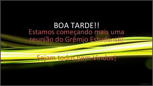 BOA TARDE!! Estamos começando mais uma reunião do Grêmio Estudantil! Sejam todos bem Vindos!