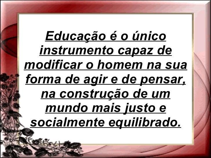 Educação é o único instrumento capaz de modificar o homem na sua forma de agir e de pensar, na construção de um mundo mais...