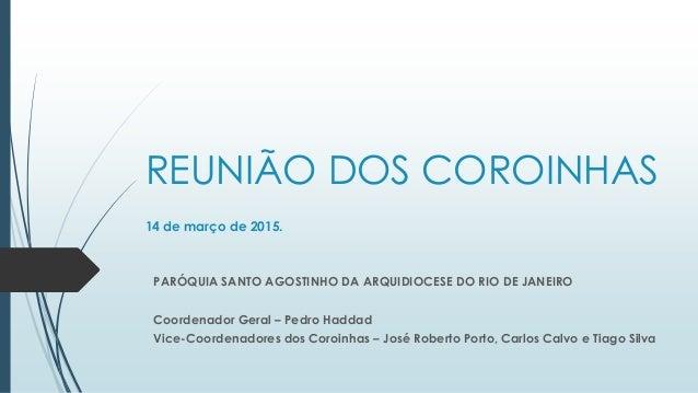 REUNIÃO DOS COROINHAS 14 de março de 2015. PARÓQUIA SANTO AGOSTINHO DA ARQUIDIOCESE DO RIO DE JANEIRO Coordenador Geral – ...