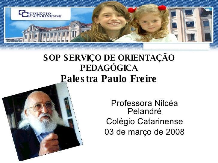 SOP SERVIÇO DE ORIENTAÇÃO PEDAGÓGICA Palestra Paulo Freire Professora Nilcéa Pelandré Colégio Catarinense 03 de março de 2...