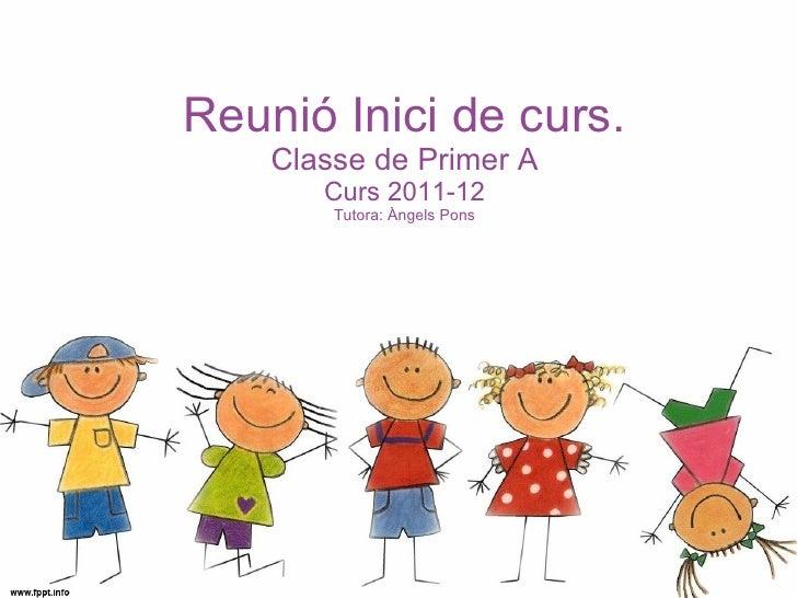 <ul>Reunió Inici de curs. Classe de Primer A Curs 2011-12 Tutora: Àngels Pons </ul>