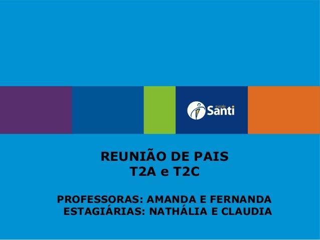 REUNIÃO DE PAIS T2A e T2C PROFESSORAS: AMANDA E FERNANDA ESTAGIÁRIAS: NATHÁLIA E CLAUDIA