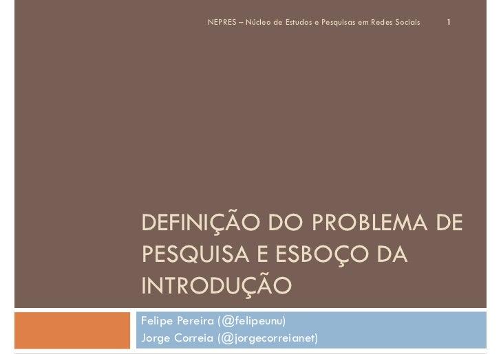 NEPRES – Núcleo de Estudos e Pesquisas em Redes Sociais   1DEFINIÇÃO DO PROBLEMA DEPESQUISA E ESBOÇO DAINTRODUÇÃOFelipe Pe...