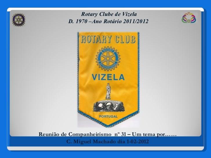Rotary Clube de Vizela D. 1970 –Ano Rotário 2011/2012 Reunião de Companheirismo  nº 31 – Um tema por…… C. Miguel Machado d...
