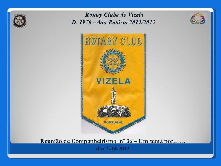 Rotary Clube de Vizela          D. 1970 –Ano Rotário 2011/2012Reunião de Companheirismo nº 36 – Um tema por……             ...
