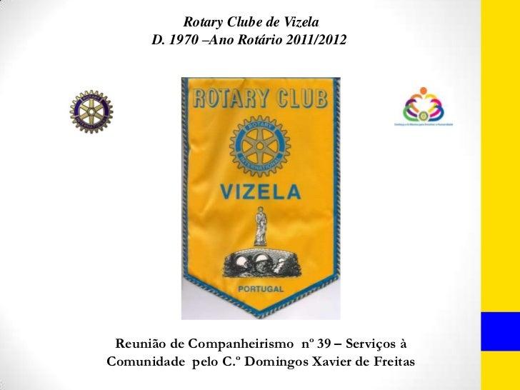 Rotary Clube de Vizela      D. 1970 –Ano Rotário 2011/2012 Reunião de Companheirismo nº 39 – Serviços àComunidade pelo C.º...