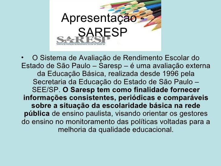 Apresentação - SARESP <ul><li>O Sistema de Avaliação de Rendimento Escolar do Estado de São Paulo – Saresp – é uma avaliaç...