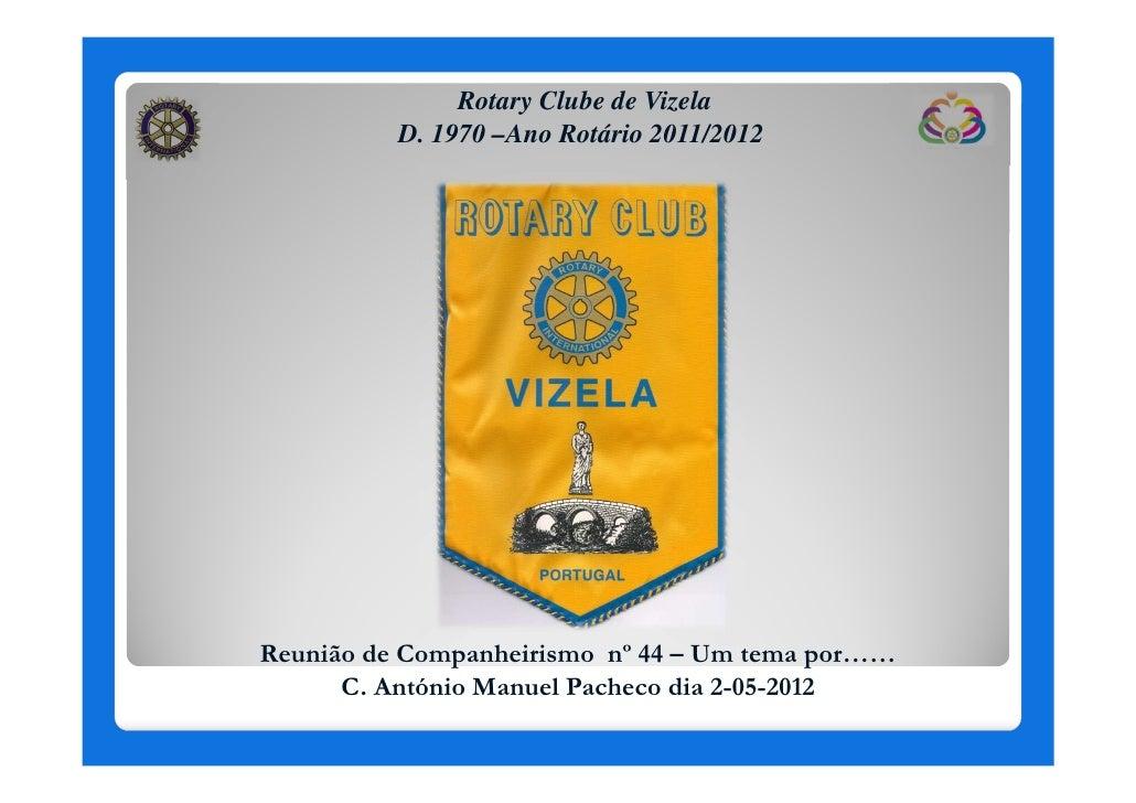 Rotary Clube de Vizela          D. 1970 –Ano Rotário 2011/2012Reunião de Companheirismo nº 44 – Um tema por……      C. Antó...