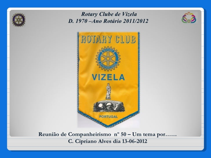 Rotary Clube de Vizela          D. 1970 –Ano Rotário 2011/2012Reunião de Companheirismo nº 50 – Um tema por……           C....