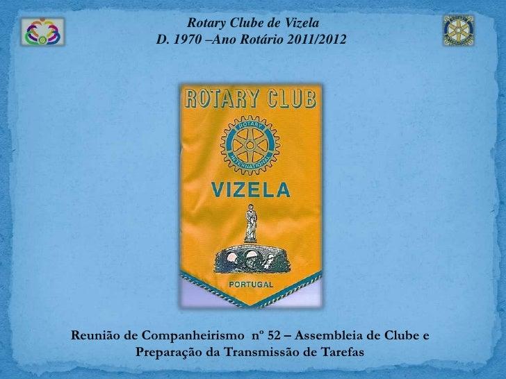 Rotary Clube de Vizela             D. 1970 –Ano Rotário 2011/2012Reunião de Companheirismo nº 52 – Assembleia de Clube e  ...