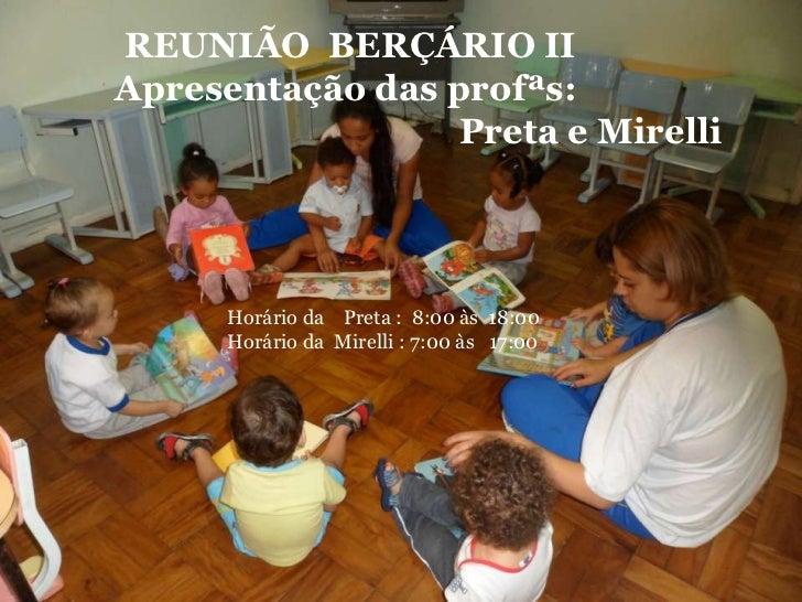 REUNIÃO BERÇÁRIO IIApresentação das profªs:                  Preta e Mirelli      Horário da Preta : 8:00 às 18:00      Ho...