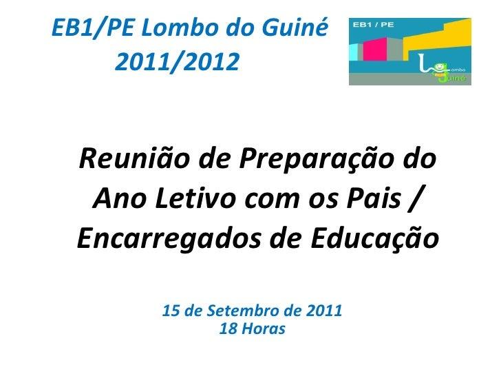 EB1/PE Lombo do Guiné 2011/2012 Reunião de Preparação do Ano Letivo com os Pais / Encarregados de Educação 15 de Setembro ...