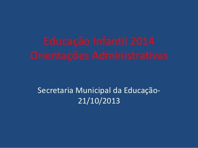 Educação Infantil 2014 Orientações Administrativas Secretaria Municipal da Educação21/10/2013