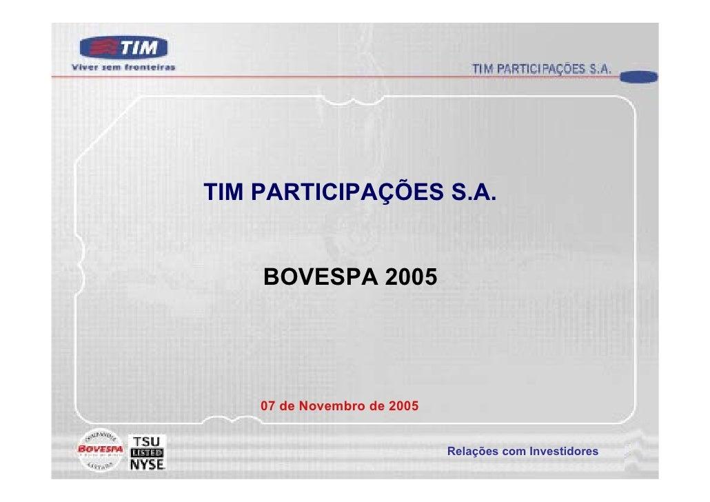 TIM PARTICIPAÇÕES S.A.       BOVESPA 2005         07 de Novembro de 2005                                Relações com Inves...