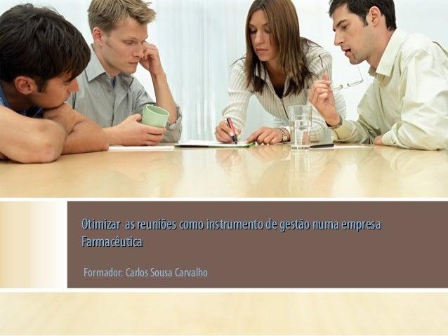 Otimizar as reuniões como instrumento de gestão numa empresa Farmacêutica Formador: Carlos Sousa Carvalho