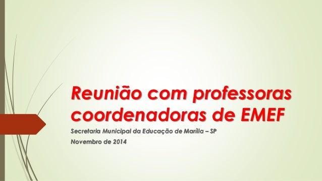 Reunião com professoras coordenadoras de EMEFSecretaria Municipal da Educação de Marília –SPNovembro de 2014