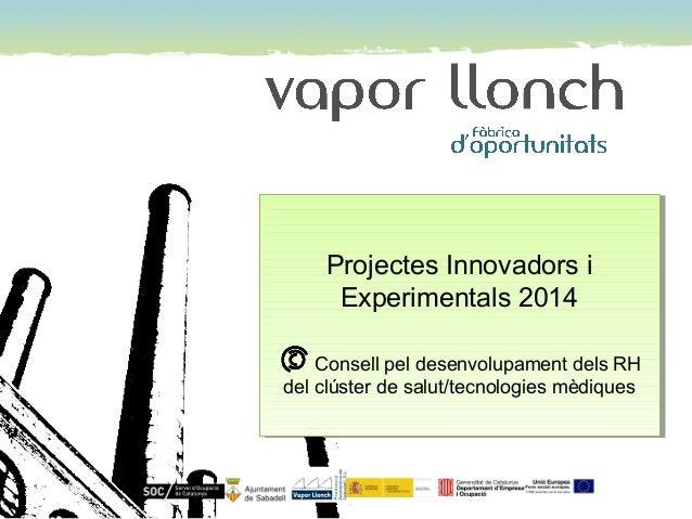 Projectes Innovadors i Experimentals 2014 Consell pel desenvolupament dels RH del clúster de salut/tecnologies mèdiques Pr...