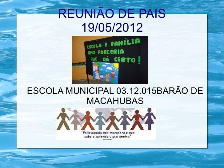 REUNIÃO DE PAIS        19/05/2012ESCOLA MUNICIPAL 03.12.015BARÃO DE          MACAHUBAS