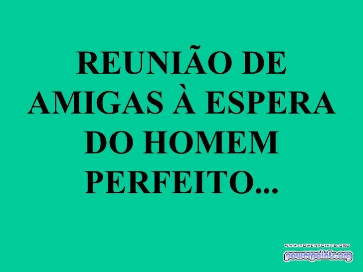 REUNIÃO DE AMIGAS À ESPERA   DO HOMEM   PERFEITO...