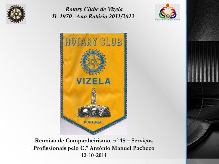 Rotary Clube de Vizela<br />D. 1970 –Ano Rotário 2011/2012<br />Reunião de Companheirismo  nº 15 – Serviços Profissionais ...
