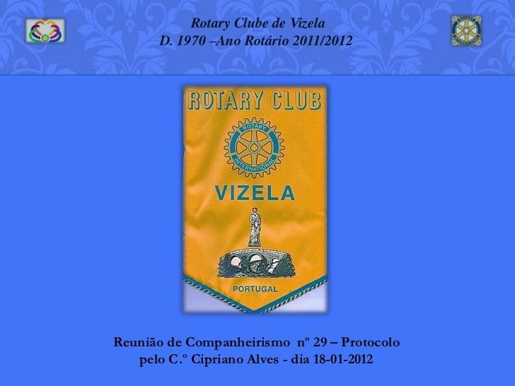 Rotary Clube de Vizela      D. 1970 –Ano Rotário 2011/2012Reunião de Companheirismo nº 29 – Protocolo   pelo C.º Cipriano ...