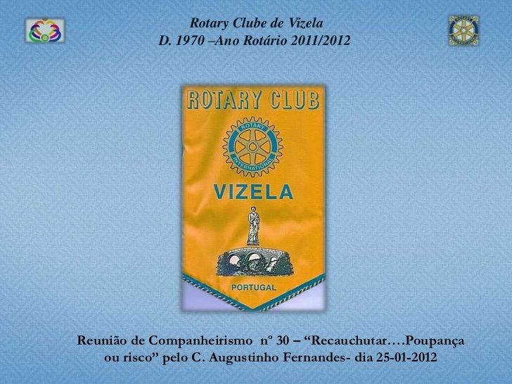 """Rotary Clube de Vizela            D. 1970 –Ano Rotário 2011/2012Reunião de Companheirismo nº 30 – """"Recauchutar….Poupança  ..."""