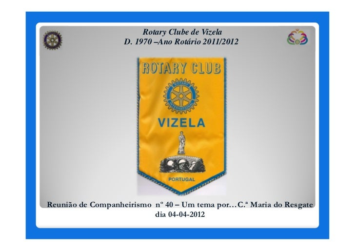 Rotary Clube de Vizela                   D. 1970 –Ano Rotário 2011/2012Reunião de Companheirismo nº 40 – Um tema por…C.ª M...