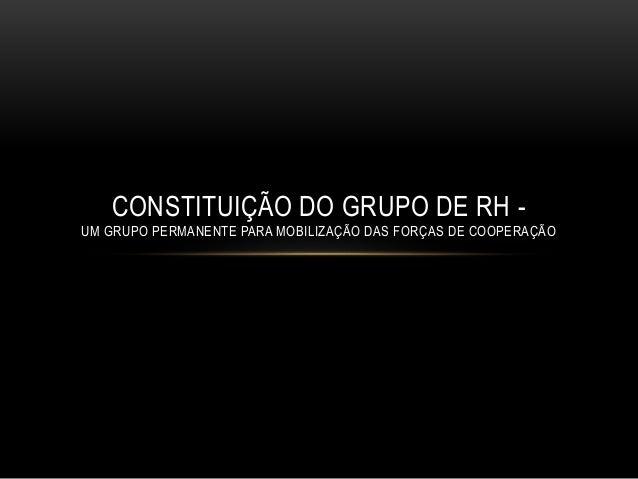 CONSTITUIÇÃO DO GRUPO DE RH - UM GRUPO PERMANENTE PARA MOBILIZAÇÃO DAS FORÇAS DE COOPERAÇÃO